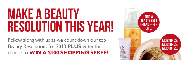 MAKE A BEAUTY RESOLUTION THIS YEAR! Follow along with us as we count down our top Beauty Resolutions for 2013 PLUS enter for a chance to win a $100 shopping spree! -- NO MORE RACCOON EYES -- FIND A BEAUTY BEST FRIEND – FOR LIFE. -- MOISTURIZE. MOISTURIZE. MOISTURIZE.