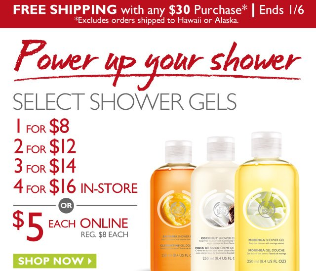 FREE SHIPPING with any $30 purchase* | Ends 1/6 *Excludes orders shipped to Hawaii or Alaska. -- POWER UP YOUR SHOWER -- SELECT SHOWER GELS 1 FOR $8, 2 FOR $12, 3 FOR $14, 4 FOR $16 IN-STORE -------(OR)------- $5 EACH ONLINE (REG. $8 EACH) -- SHOP NOW