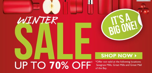 WINTER SALE -- UP TO 70% OFF -- IT'S A BIG ONE! -- SHOP NOW -- *Offer not valid at the following locations: Sawgrass Mills, Great Mills and Great Mall of the Bay.