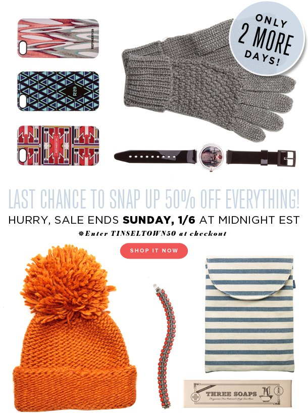 LAST CHANCE to snap up 50% OFF EVERYTHING! Hurry, sale ends Sunday, 1/6 at midnight EST. Enter TINSELTOWN50 at checkout