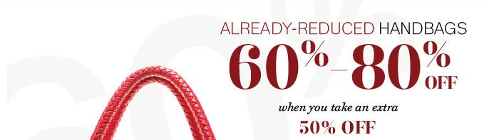 Already-reduced handbags 60%-80% off when you take an extra 50% off already-reduced prices and use your 20% in-store savings pass or onine promo code: JAN