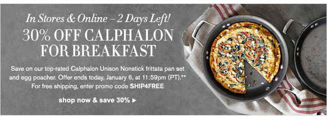 In Stores & Online – 2 Days Left! 30% OFF CALPHALON FOR BREAKFAST - Save on our top-rated Calphalon Unison Nonstick frittata pan set and egg poacher. Offer ends today, January 6, at 11:59pm (PT).** For free shipping, enter promo code SHIP4FREE -- SHOP NOW & SAVE 30%
