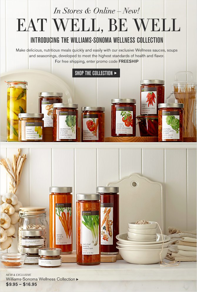 In Stores & Online – New! - EAT WELL, BE WELL -- Introducing the Williams-Sonoma Wellness Collection -- $9.95 – $16.95 -- SHOP THE COLLECTION