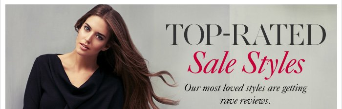 TOP–RATED Sale Styles  Our most loved styles are getting  rave reviews.