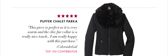 "PUFFER CHALET PARKA  ""This piece is perfect as it is very warm and the chic fur collar is a  really nice touch...I am really happy  with this purchase."" –ColoradoGal TOP 100 CONTRIBUTOR"