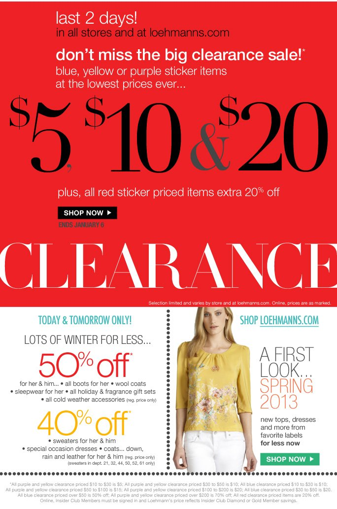 limited time free shipping  on all orders over $75* @loehmanns.com   a first look... spring 2O13 buy it now online  for less!   new tops, dresses  and more from  favorite labels    SHOP NOW   today & tomorrow only! lots of winter for less... 50% off*   for her & him... • all boots for her • wool coats  • sleepwear for her • all holiday & fragrance gift sets  • all cold weather accessories  (reg. price only)     40%off* • sweaters for her & him  • special occasion dresses • coats... down, rain and leather for her & him (reg. price only) (sweaters in dept. 21, 32, 44, 50, 52, 61 only)   LAST 2 DAYS! IN STORE & LOEHMANNS.COM   The big clearance sale!* Blue. Yellow or purple sticker items At the lowest price ever… $5, $6 & $20 Plus, all red sticker priced items extra 20% off Ends January 6 CLEARANCE   Clearance selection limited and varies by store and at loehmanns.com. Online, prices are as marked. *All purple and yellow clearance priced $10 to $30 is $5; All purple and yellow clearance priced $30 to $50 is $10; All blue clearance priced $10 to $30 is $10; All purple and yellow clearance priced $50 to $100 is $15; All purple and yellow clearance priced $100 to $200 is $20; All blue clearance priced $30 to $50 is $20. All blue clearance priced over $50 is 50% off; All purple and yellow clearance priced over $200 is 70% off; All red clearance priced items are 20% off.   Online, Insider Club Members must be signed in and Loehmann's price reflects Insider Club Diamond or Gold Member savings.   * CLEARANCE & Storewide savings OFFERS ARE VALID NOW THRU 1/6/13 UNTIL THE CLOSE OF REGULAR BUSINESS HOURS IN STORE OR THRU 1/7/13 UNTIL 2:59AM EST ONLINE. free shipping offer valid thru 1/7/13 until 2:59am est online only.  Free shipping offer applies on orders of $75 or more, prior to sales tax and after any applicable discounts, only for standard shipping to one single address in the Continental US per order.   For online, no promo code needed for clearance offers and 50% off & 40