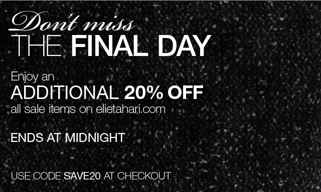 Don't miss the final day - Enjoy an additional 20% off all sale items on elietahari.com
