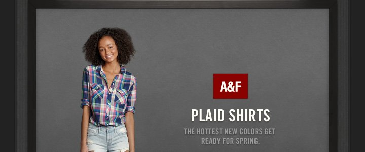 A&F     PLAID SHIRTS     THE HOTTEST NEW COLORS GET READY FOR SPRING.
