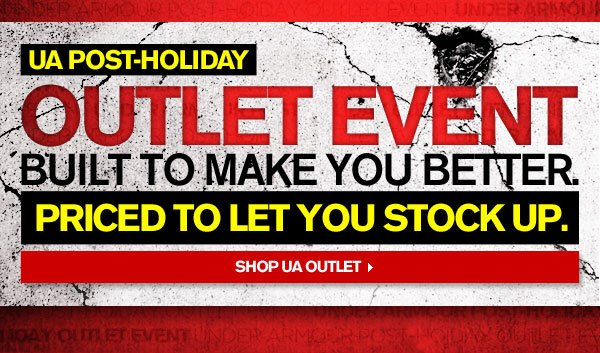 UA OUTLET EVENT - BUILT TO MAKE YOU BETTER. PRICED TO LET YOU STOCK UP. SHOP UA OUTLET.