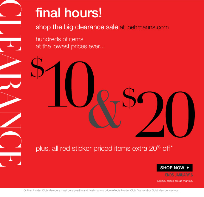 today only free shipping on all orders over $75*   Clearance   final hours! shop the big clearance sale at loehmanns.com hundreds of items  at the lowest prices ever… $10 & $20 plus, all red sticker priced items extra 20% off* SHOP NOW ends january 6 Online, prices are as marked.   Online, Insider Club Members must be signed in and Loehmann's price reflects Insider Club Diamond or Gold Member savings.   *CLEARANCE  OFFERS ARE VALID THRU 1/7/13 UNTIL 2:59AM EST ONLINE. free shipping offer valid thru 1/7/13 until 2:59am est online only.  Free shipping offer applies on orders of $75 or more, prior to sales tax and after any applicable discounts, only for standard shipping to one single address in the Continental US per order.   For online, no promo code needed for clearance offers; Loehmann's price reflects discounts.  Offers not valid on previous purchases and excludes fragrances, hair care  products, the purchase of Gift Cards and Insider Club Membership fee. Cannot be used in conjunction with employee discount, any other coupon or promotion.   Discount may not be applied towards taxes, shipping & handling. Quantities are limited, exclusions may apply and selection will vary at loehmanns.com. Please see loehmanns.com for details. Void in states where prohibited by law, no cash value except where prohibited, then the cash value is 1/100. Returns and exchanges are subject to  Returns/Exchange Policy Guidelines. 2013   †Standard text message & data charges apply. Text STOP to opt out or HELP for help. For the terms and conditions of the Loehmann's text message program, please visit http://pgminf.com/loehmanns.html or call 1-877-471-4885 for more information.