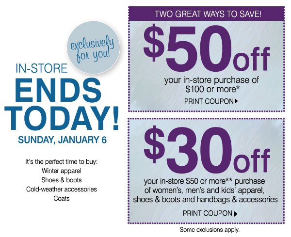 Exclusively for you! In-Store - ENDS TODAY! Sunday, January 6 It's the perfect time to buy:-Winter apparel -Shoes & boots -Cold-weather accessories -Coats.         Two great ways to save! $50 off your in-store purchase of $100 or more* PRINT COUPON. $30 off your in-store $50 or more** purchase of women's, men's and kids' apparel,         shoes & boots and handbags & accessories PRINT COUPON. Some exclusions apply.