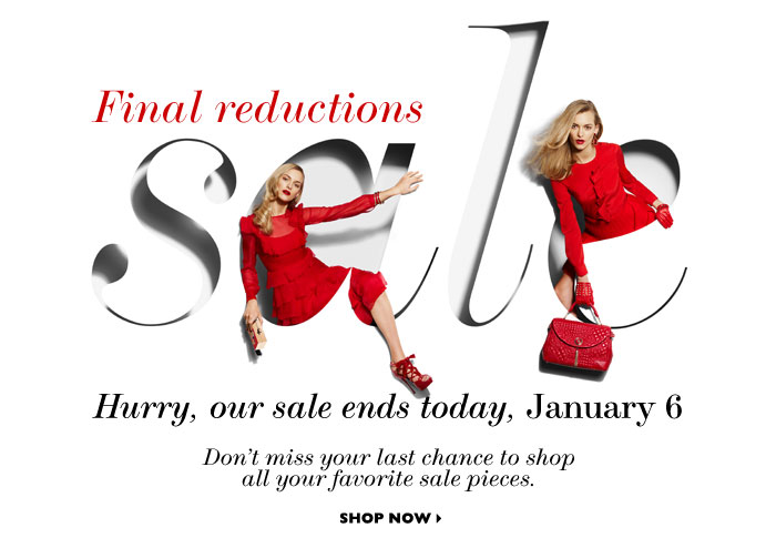 FINAL REDUCTIONS Hurry, our sale ends today, January 6. Don't miss your last chance to shop all your favorite sale pieces. SHOP NOW