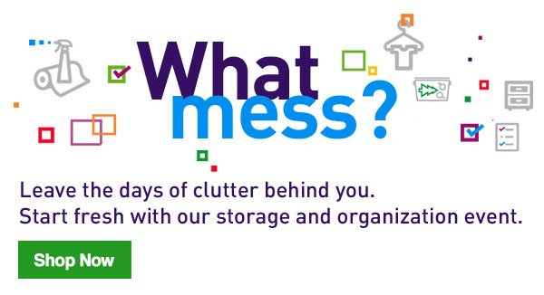 What mess? Leave the days of clutter behind you. Start fresh with our storage and organization event. Shop Now