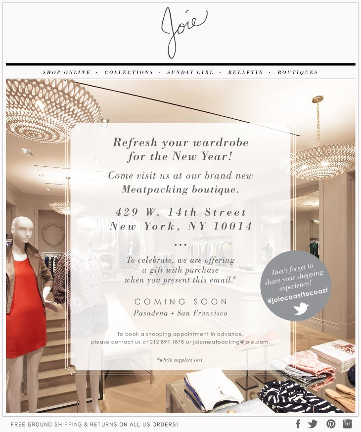 Refresh your wardrobe for the New Year! Come visit us at our brand new Meatpacking boutique. 429 W. 14th Street New York, NY 10014 To celebrate, we are offering a gift with purchase when you present this email. * COMING SOON Pasadena San Francisco To book a shopping appointment in advance, please contact us at 212.897.1873 or joiemeatpacking@joie.com *while supplies last