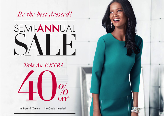 Be the best dressed! SEMI–ANNUAL  SALE  Take An EXTRA 40% OFF**  In–Store & Online No Code Needed