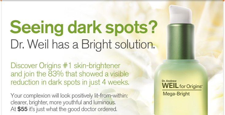 Seeing dark spots Dr Weil has a Bright solution Discover Origins number 1 skin brightener and join the 83 percent that showed a visible reduction in dark spots in just 4 weeks Your complexion will look positively lit from within clearer brighter more youthful and luminous At 55 dollars it is just what the good doctor ordered