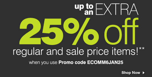 Up to an extra 25% off regular and sale price items!* When you use Promo code ECOMM6JAN25. Shop now.