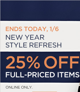 ENDS TODAY. 1/6 | NEW YEAR STYLE REFRESH | 25% OFF FULL-PRICED ITEMS | ONLINE ONLY.