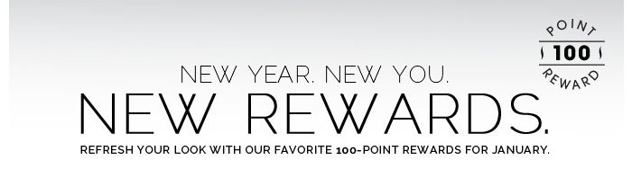 New Year. New You. New Rewards. Refresh your look with our favorite 100-point rewards for January.