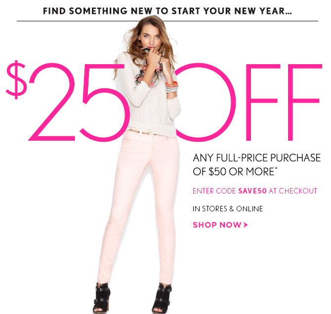 FIND SOMETHING NEW TO  START YOUR NEW YEAR...  $25 OFF ANY FULL-PRICE PURCHASE  OF $50 OR MORE*  ENTER CODE SAVE50 AT CHECKOUT IN STORES & ONLINE  SHOP NOW