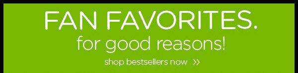 Fan Favorites. for good reasons! shop bestsellers now