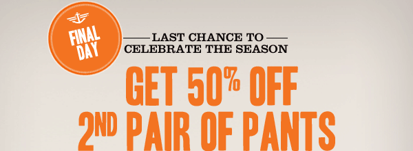 FINAL DAY: LAST CHANCE TO CELEBRATE THE SEASON - GET 50% OFF 2ND PAIR OF PANTS