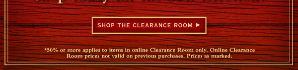 Shop the clearance room   -  *50% or more applies to items in online Clearance Room only. Online Clearance Room prices not valid on previous purchases. Prices as marked.