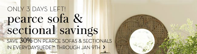 ONLY 3 DAYS LEFT! pearce sofa & sectional savings - SAVE 30% ON PEARCE SOFAS & SECTIONALS IN EVERYDAYSUEDE™ THROUGH JAN 9TH