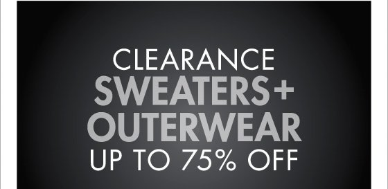 CLEARANCE SWEATERS + OUTERWEAR UP TO 75% OFF