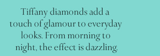 Tiffany diamonds add a touch of glamour to everyday looks. From morning to night, the effect is dazzling.