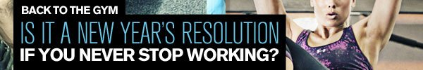 BACK TO THE GYM - IS IT A NEW YEAR'S RESOLUTION IF YOU NEVER STOP WORKING?