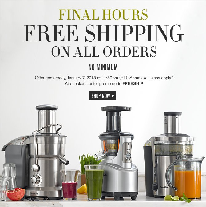 Final Hours FREE SHIPPING ON ALL ORDERS - NO MINIMUM -- Offer ends today, January 7, 2013 at 11:59pm (PT). Some exclusions apply.* At checkout, enter promo code FREESHIP - SHOP NOW