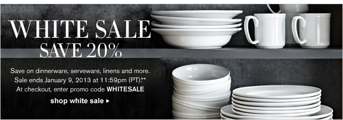 WHITE SALE - SAVE 20% -- Save on dinnerware, serveware, linens and more. Sale ends January 9, 2013 at 11:59pm (PT).** At checkout, enter promo code WHITESALE  - SHOP WHITE SALE