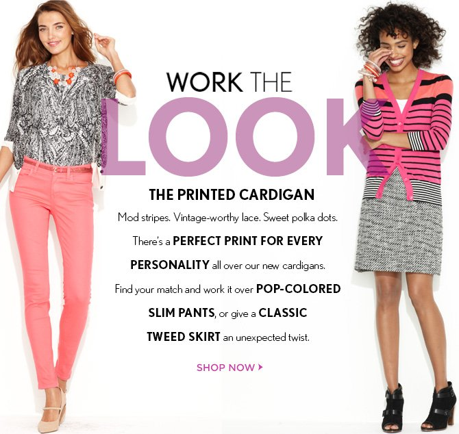 WORK THE LOOK THE PRINTED CARDIGAN  Mod stripes.  Vintage-worthy lace.  Sweet polka dots. There's a PERFECT PRINT FOR EVERY  PERSONALITY all over our new cardigans. Find your match and work it over POP-COLORED  SLIM PANTS, or give a CLASSIC TWEED SKIRT an unexpected twist.   SHOP NOW
