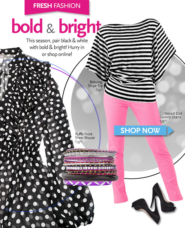 Fresh Fashion - Bold & Bright.  This season, pair black & white with bold & bright! Hurry in or shop online! Batwing Stripe Top $16.80, Glittered Dot Skinny Jeans $24.90, Ruffle Front Sheer Blouse $16.80. Shop Now