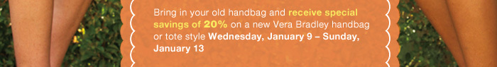 Bring in your old handbag and receive special savings of 20% on a new Vera Bradley handbag or tote style Wednesday, January 9 - Sunday, January 13