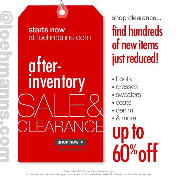 Always free shipping  on all orders over $100* @loehmanns.com  Starts now At loehmanns.com  After-inventory Sale & clearance  Shop now Ends january 13  Shop Clearance… Find hundred of items just reduced!  Boots Dresses Sweaters Coats Denim & more Up to 60% off  Selection limited. Online, prices are as marked. Insider Club Members must be signed in and Loehmann's price reflects Insider Club Diamond or Gold Member savings.  *CLEARANCE  OFFER is VALID THRU 1/14/13 UNTIL 2:59AM EST ONLINE. Free shipping offer applies on orders of $100 or more, prior to sales tax and after any applicable discounts, only for standard shipping to one single address in the Continental US per order.  No promo code needed; Loehmann's price reflects discounts.  Offers not valid on previous purchases and excludes fragrances and hair care products. Cannot be used in conjunction with employee discount, any other coupon or promotion.    Discount may not be applied towards taxes, shipping & handling. Quantities are limited and exclusions may apply. Please see loehmanns.com for details. Void in states where prohibited by law, no cash value except where prohibited, then the cash value is 1/100. Returns and exchanges are subject to Returns/Exchange Policy Guidelines. 2013  †Standard text message & data charges apply. Text STOP to opt out or HELP for help. For the terms and conditions of the Loehmann's text message program, please visit http://pgminf.com/loehmanns.html or call 1-877-471-4885 for more information.
