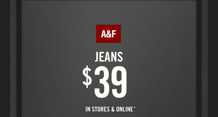 A&F JEANS $39 IN STORES & ONLINE*