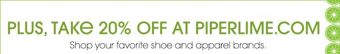 PLUS, TAKE 20% OFF AT PIPERLIME.COM   Shop your favorite shoe and apparel brands.