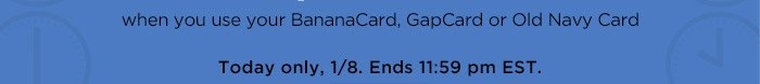 when you use your BananaCard, GapCard, or Old Navy Card   Today only, 1/8. Ends 11:59pm EST.