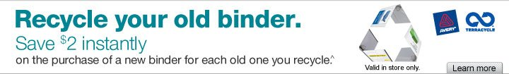 Recycle  your old binder. Save $2 instantly on the purchase of a new binder for  each old one you recycle (^). Valid in store only. Learn  more.