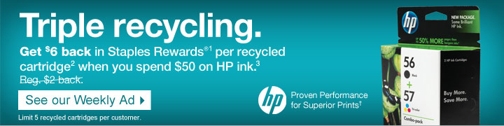 Triple  recycling. Get $6 back in Staples Rewards® (1) per recycled  cartridge (2) when you spend $50 on HP ink (3). Reg. $2 back. See our  Weekly Ad. Limit 5 recycled cartridges per customer. Proven Performance  for Superior Prints (†).