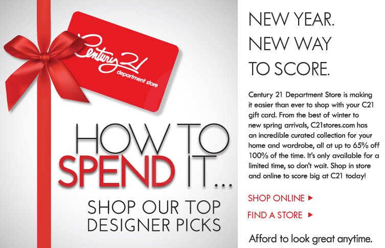 Century 21 Department Store is making it easier than ever to shop with your C21 gift card. From the best of winter to new spring arrivals, C21stores.com  has an incredible curated collection for your home and wardrobe, all at up to 65% off 100% of the time. It's only available for a limited time, so don't wait. Shop in store and online to score big at C21 today!