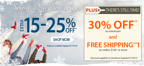 Snow Day Savings! An extra 15-25% OFF! PLUS THERE'S STILL TIME! An Extra 30% OFF PLUS FREE SHIPPING on orders $100+!