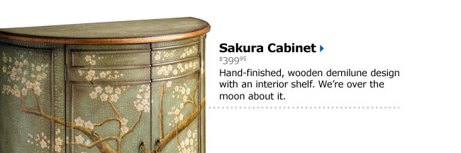 Sakura Cabinet $399.95 Hand-finished, wooden demilune design with an interior shelf. We're over the moon about it.