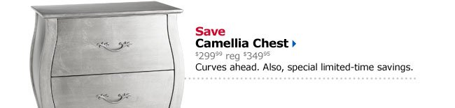 Save Camellia Chest $299.99 reg $349.95 Curves ahead. Also, special limited-time savings.