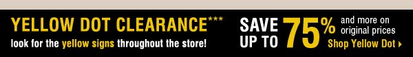 Yellow Dot Clearance*** Save up to 75% and more on original prices. Shop Yellow Dot >>