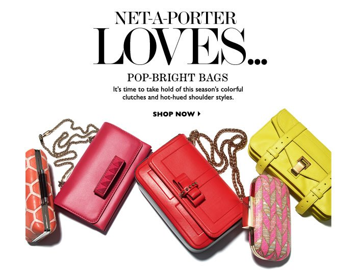 NET-A-PORTER LOVES... POP-BRIGHT BAGS. It's time to take hold of this season's colorful clutches and hot-hued shoulder styles. SHOP NOW