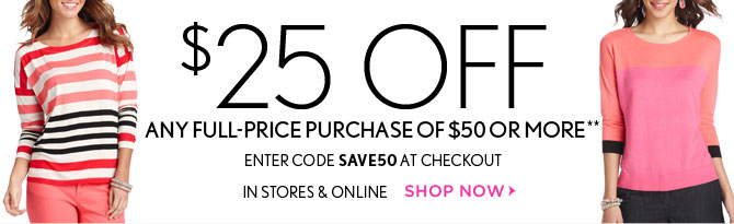 $25 OFF ANY   FULL-PRICE PURCHASE   OF $50 OR MORE**  ENTER CODE SAVE50 AT CHECKOUT     IN STORES & ONLINE  SHOP NOW
