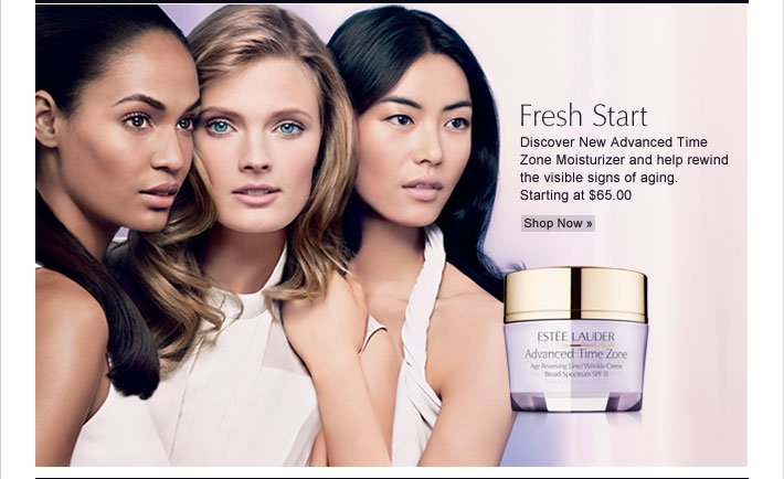 Fresh Start  Discover New Advanced Time Zone Moisturizers and help rewind the visible signs of aging. Starting at $65.00 Shop Now »